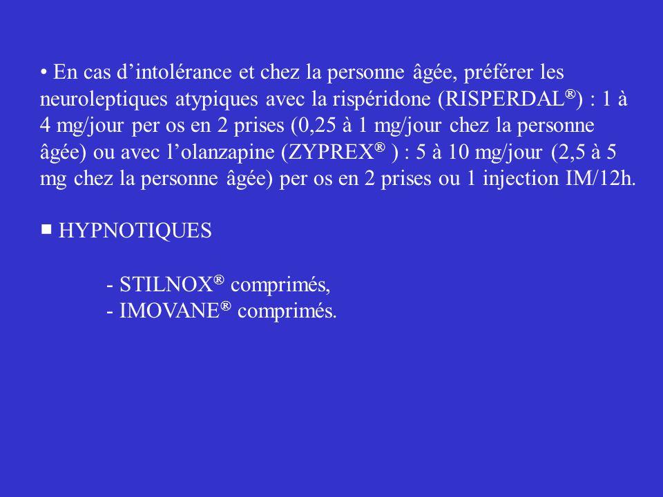 • En cas d'intolérance et chez la personne âgée, préférer les neuroleptiques atypiques avec la rispéridone (RISPERDAL®) : 1 à 4 mg/jour per os en 2 prises (0,25 à 1 mg/jour chez la personne âgée) ou avec l'olanzapine (ZYPREX® ) : 5 à 10 mg/jour (2,5 à 5 mg chez la personne âgée) per os en 2 prises ou 1 injection IM/12h.