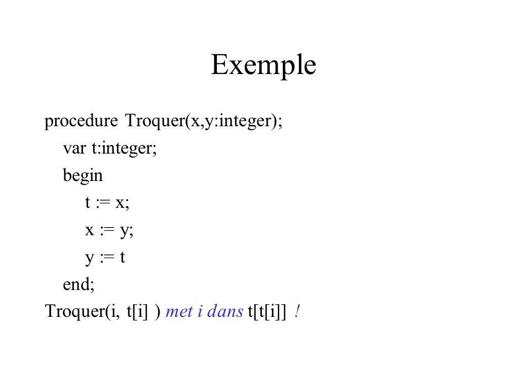 Exemple procedure Troquer(x,y:integer); var t:integer; begin t := x;