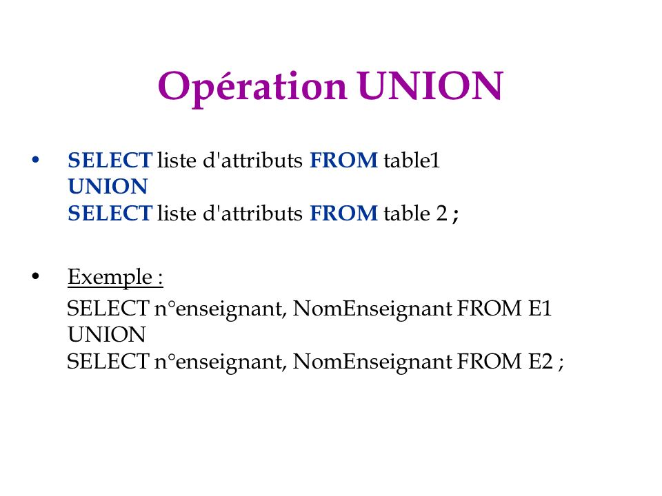 Opération UNION SELECT liste d attributs FROM table1 UNION SELECT liste d attributs FROM table 2 ; Exemple :