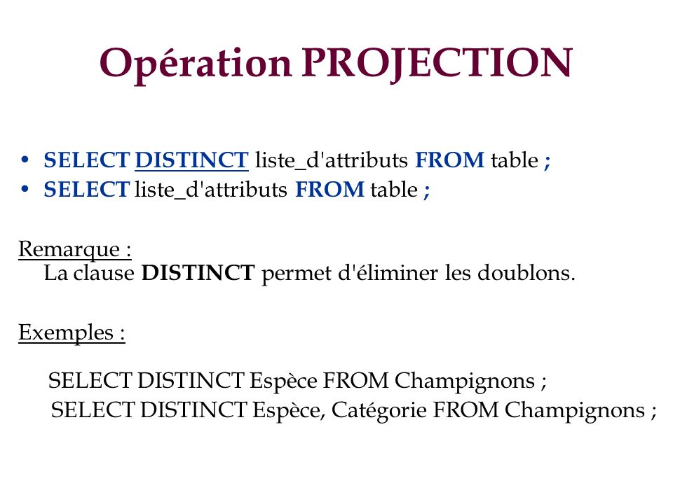 Opération PROJECTION SELECT DISTINCT liste_d attributs FROM table ;