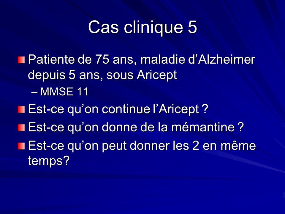 Cas clinique 5 Patiente de 75 ans, maladie d'Alzheimer depuis 5 ans, sous Aricept. MMSE 11. Est-ce qu'on continue l'Aricept