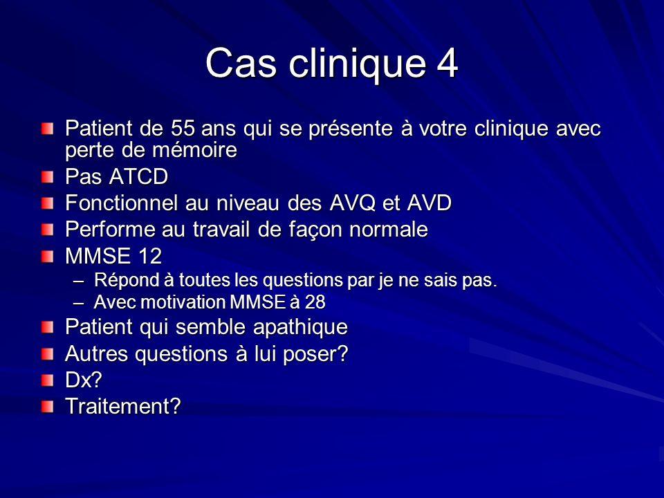 Cas clinique 4 Patient de 55 ans qui se présente à votre clinique avec perte de mémoire. Pas ATCD.