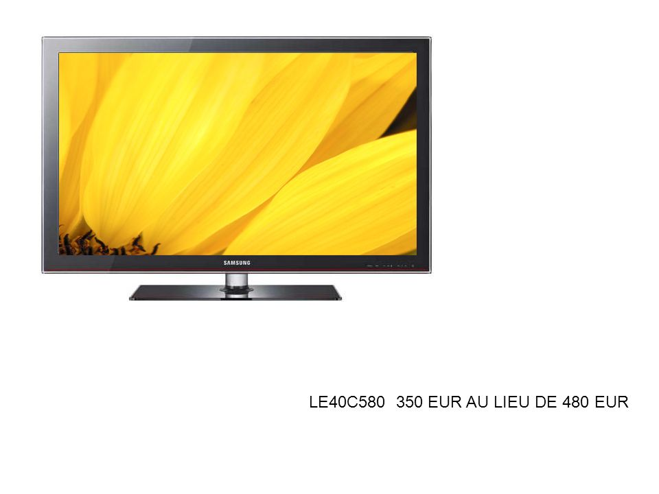 LE40C580 350 EUR AU LIEU DE 480 EUR
