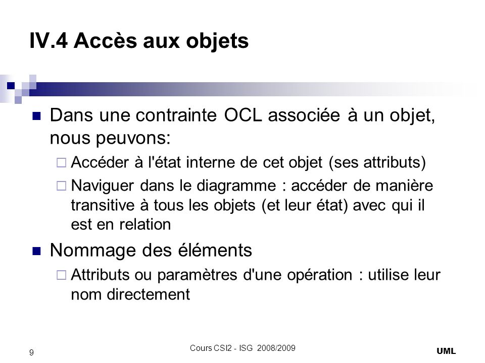 IV.4 Accès aux objets Dans une contrainte OCL associée à un objet, nous peuvons: Accéder à l état interne de cet objet (ses attributs)