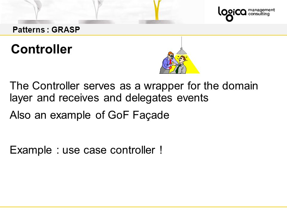 Patterns : GRASP Controller. The Controller serves as a wrapper for the domain layer and receives and delegates events.