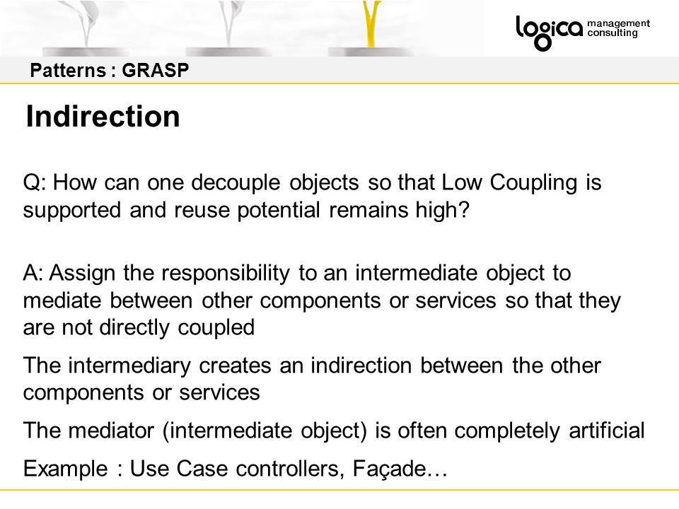 Patterns : GRASP Indirection. Q: How can one decouple objects so that Low Coupling is supported and reuse potential remains high