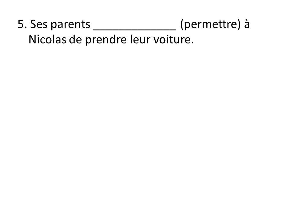 5. Ses parents _____________ (permettre) à Nicolas de prendre leur voiture.