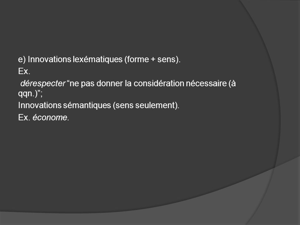 e) Innovations lexématiques (forme + sens). Ex