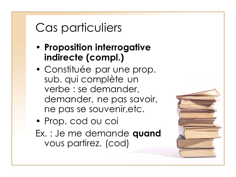 Cas particuliers Proposition interrogative indirecte (compl.)