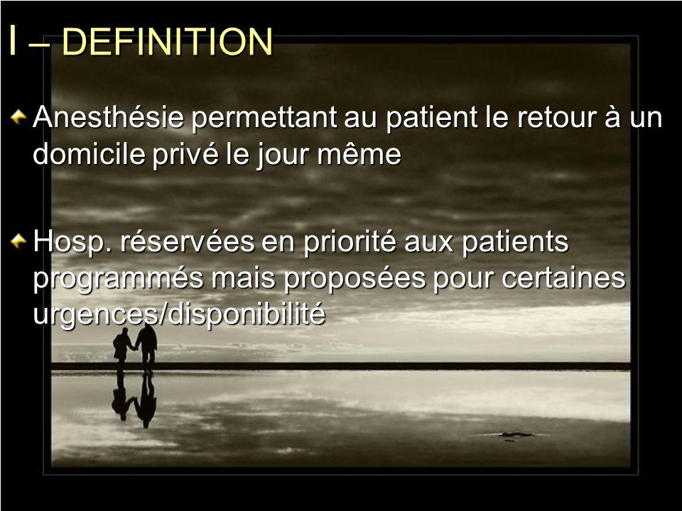 I – DEFINITION Anesthésie permettant au patient le retour à un domicile privé le jour même.