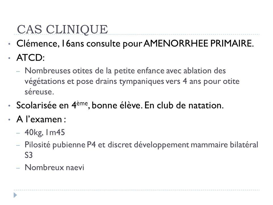 CAS CLINIQUE Clémence, 16ans consulte pour AMENORRHEE PRIMAIRE. ATCD: