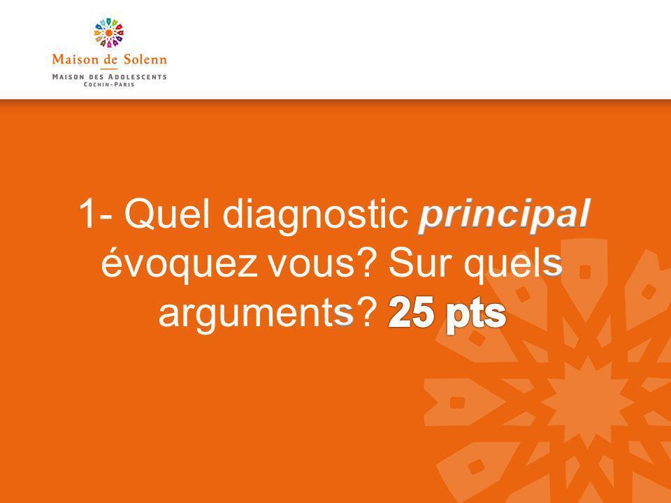 1- Quel diagnostic principal évoquez vous Sur quels arguments 25 pts