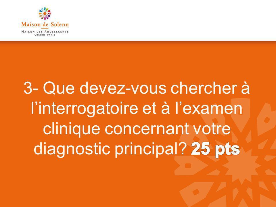 3- Que devez-vous chercher à l'interrogatoire et à l'examen clinique concernant votre diagnostic principal.
