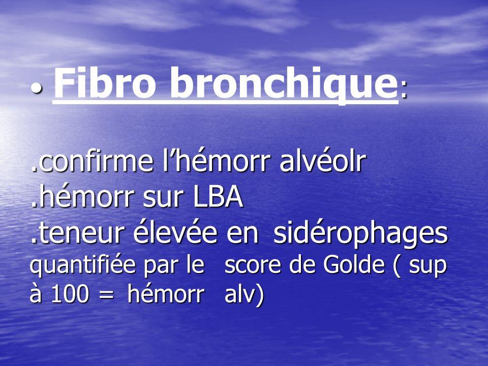 Fibro bronchique:. confirme l'hémorr alvéolr. hémorr sur LBA