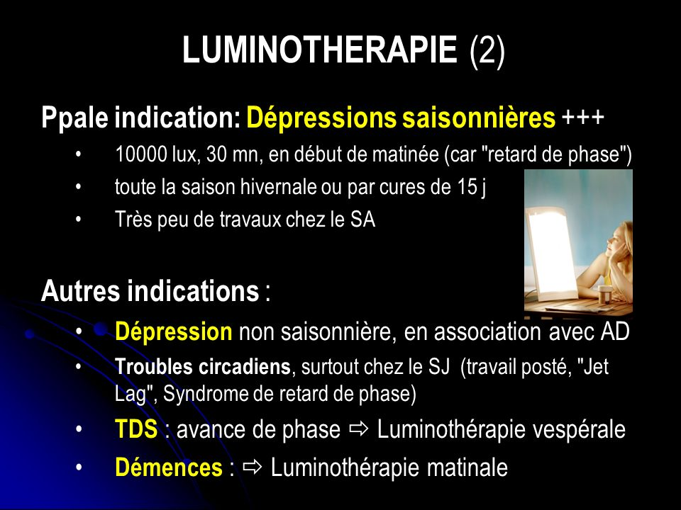 LUMINOTHERAPIE (2) Ppale indication: Dépressions saisonnières +++
