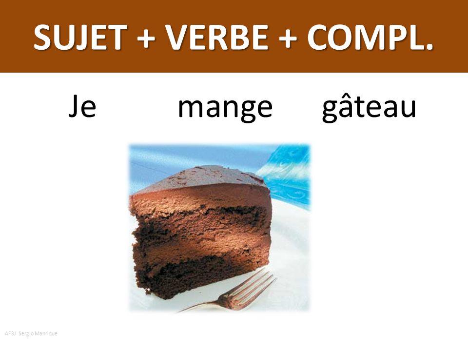SUJET + VERBE + COMPL. Je mange gâteau AFSJ Sergio Manrique