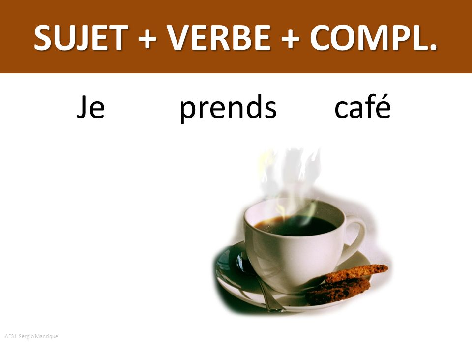 SUJET + VERBE + COMPL. Je prends café AFSJ Sergio Manrique