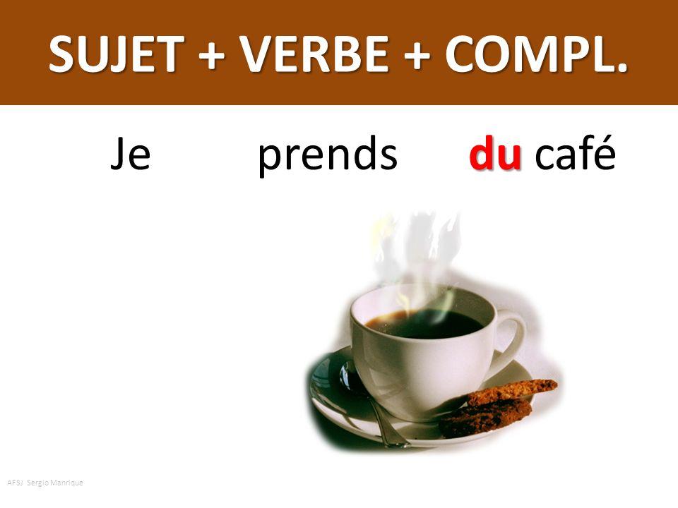 SUJET + VERBE + COMPL. Je prends du café AFSJ Sergio Manrique