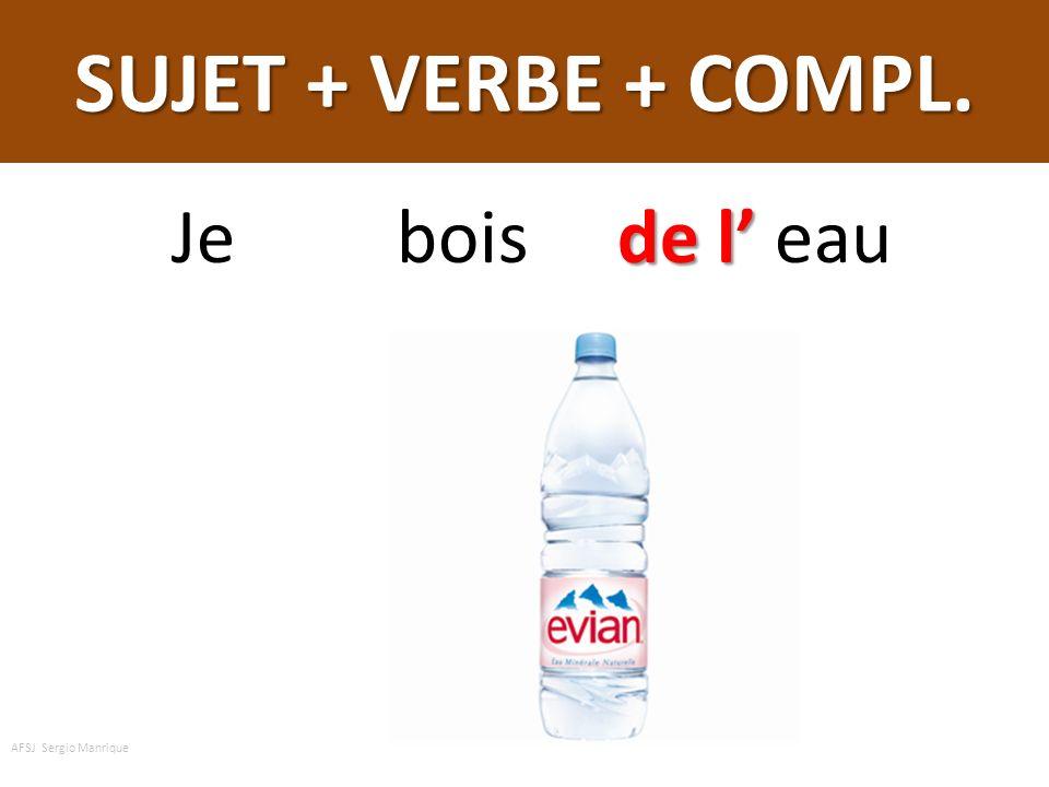 SUJET + VERBE + COMPL. Je bois de l' eau AFSJ Sergio Manrique