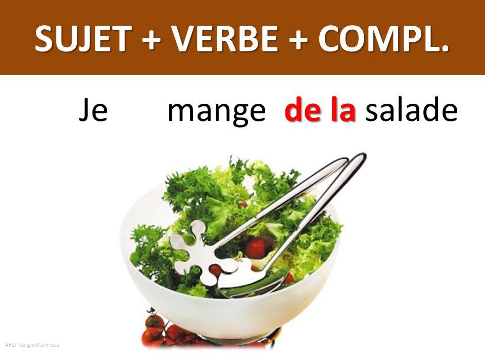 SUJET + VERBE + COMPL. Je mange de la salade AFSJ Sergio Manrique