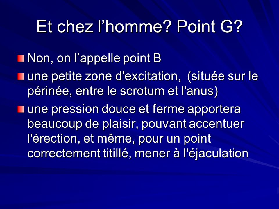 Et chez l'homme Point G Non, on l'appelle point B