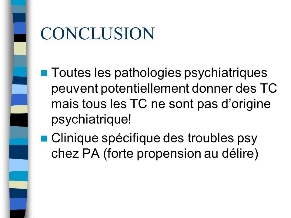 CONCLUSION Toutes les pathologies psychiatriques peuvent potentiellement donner des TC mais tous les TC ne sont pas d'origine psychiatrique!