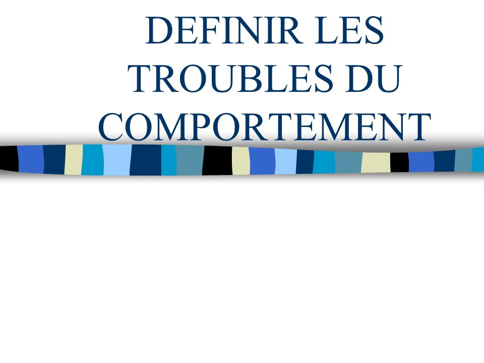 DEFINIR LES TROUBLES DU COMPORTEMENT