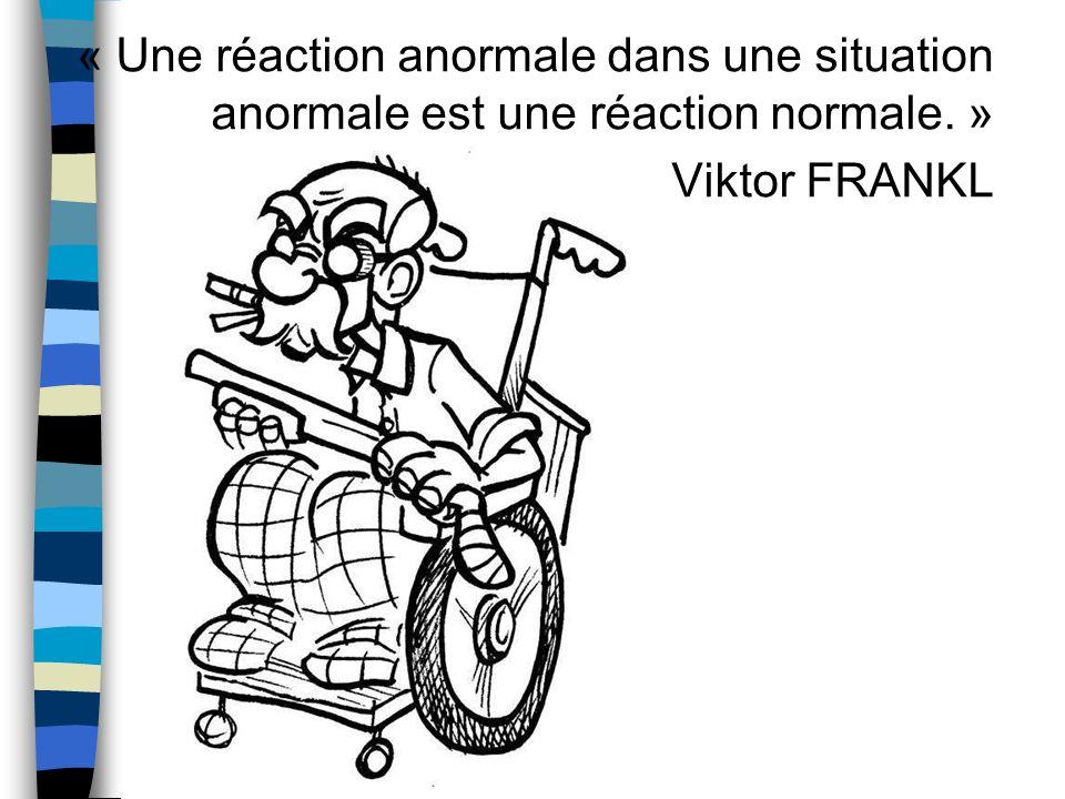 « Une réaction anormale dans une situation anormale est une réaction normale. » Viktor FRANKL