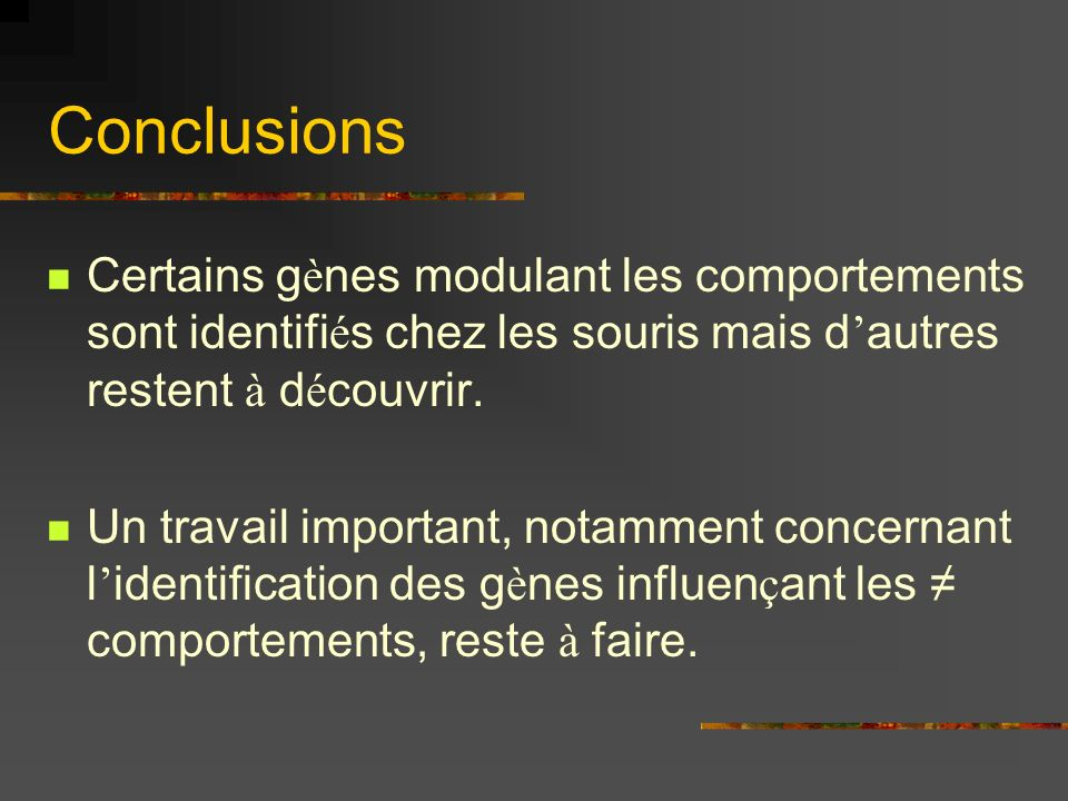 Conclusions Certains gènes modulant les comportements sont identifiés chez les souris mais d'autres restent à découvrir.