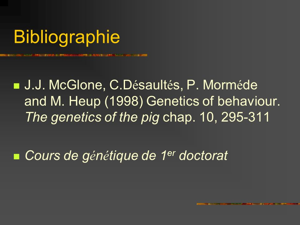 Bibliographie J.J. McGlone, C.Désaultés, P. Morméde and M. Heup (1998) Genetics of behaviour. The genetics of the pig chap. 10, 295-311.