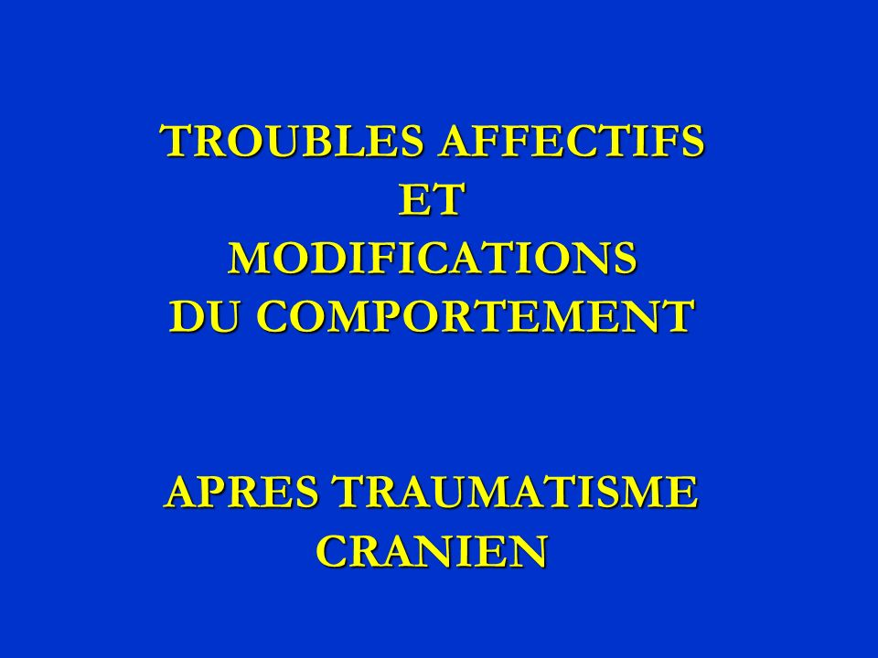 TROUBLES AFFECTIFS ET MODIFICATIONS DU COMPORTEMENT APRES TRAUMATISME CRANIEN