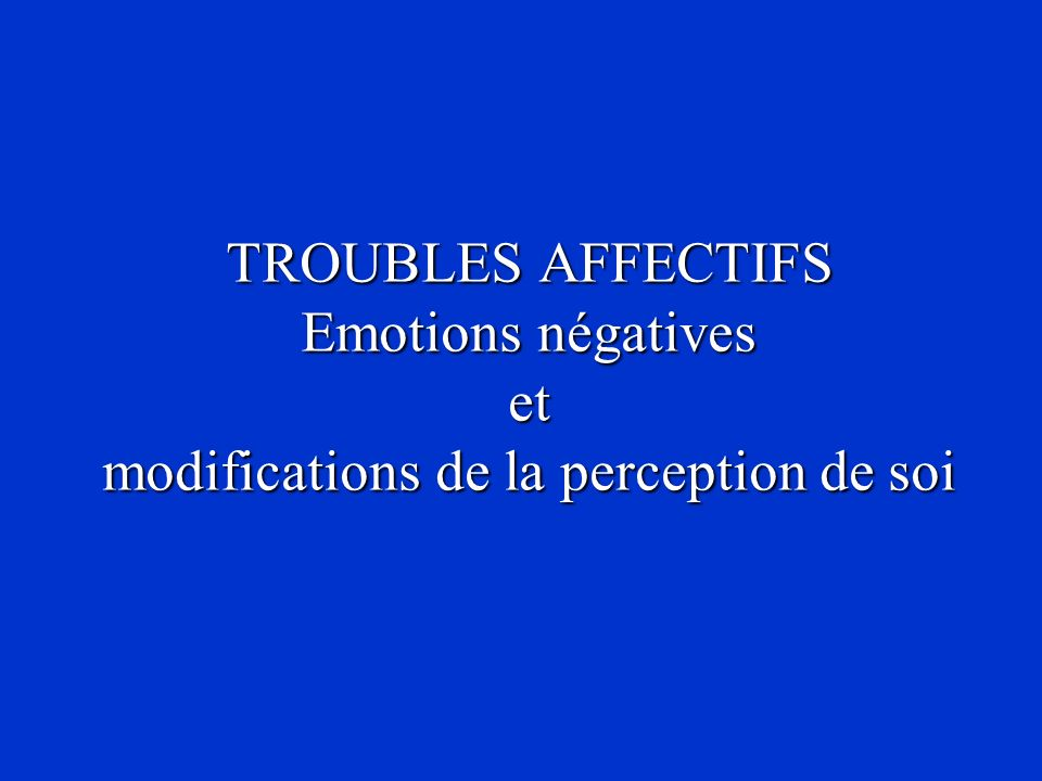 TROUBLES AFFECTIFS Emotions négatives et modifications de la perception de soi