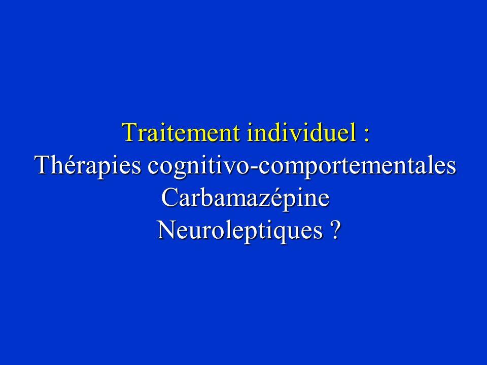 Traitement individuel : Thérapies cognitivo-comportementales Carbamazépine Neuroleptiques