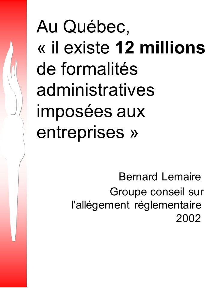 Au Québec, « il existe 12 millions de formalités administratives imposées aux entreprises » Bernard Lemaire Groupe conseil sur l allégement réglementaire 2002
