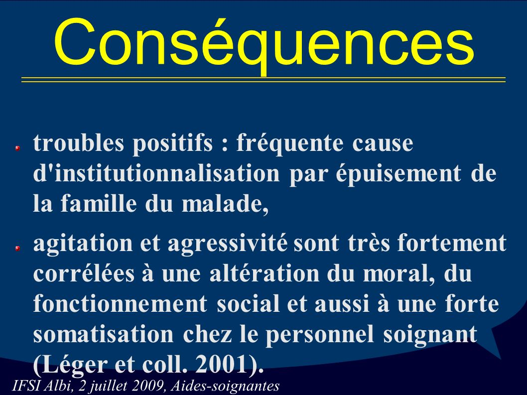 Conséquences troubles positifs : fréquente cause d institutionnalisation par épuisement de la famille du malade,