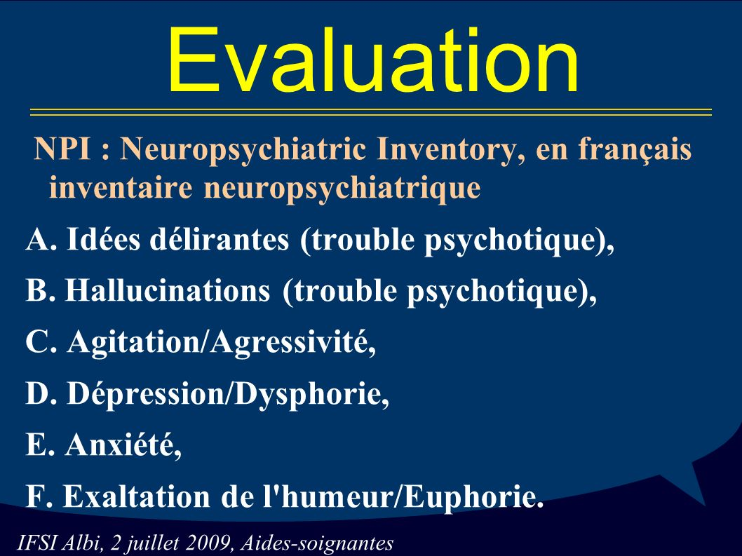 Evaluation NPI : Neuropsychiatric Inventory, en français inventaire neuropsychiatrique. A. Idées délirantes (trouble psychotique),