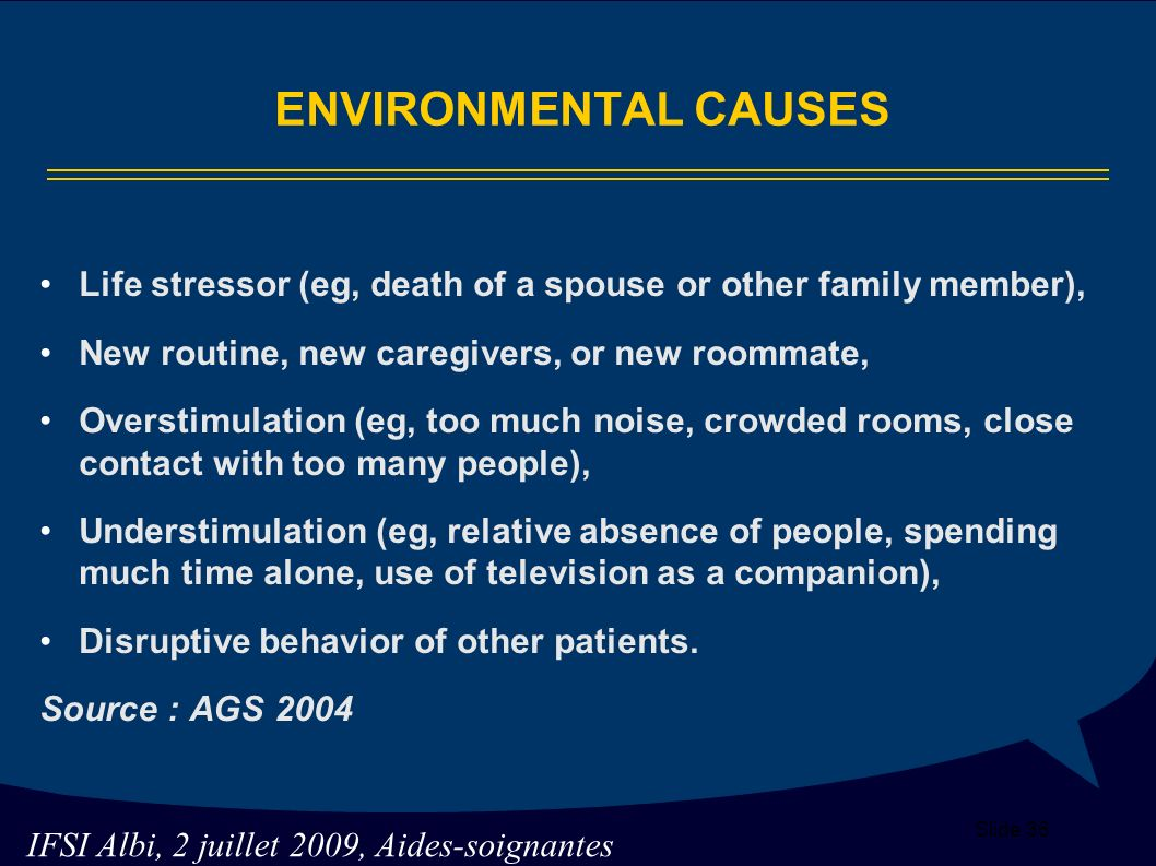 ENVIRONMENTAL CAUSES Life stressor (eg, death of a spouse or other family member), New routine, new caregivers, or new roommate,
