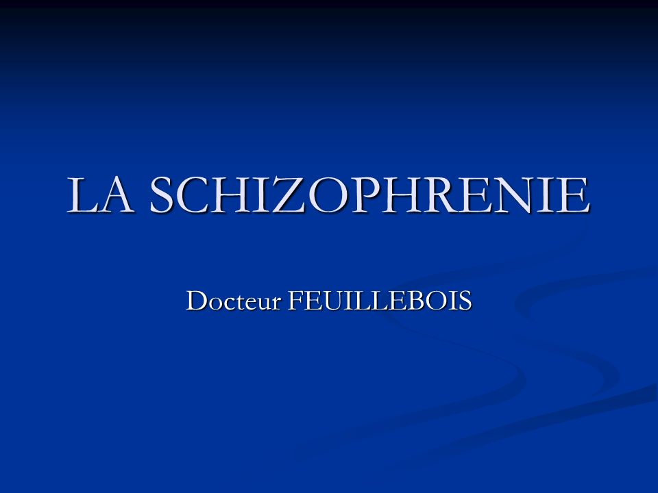 LA SCHIZOPHRENIE Docteur FEUILLEBOIS