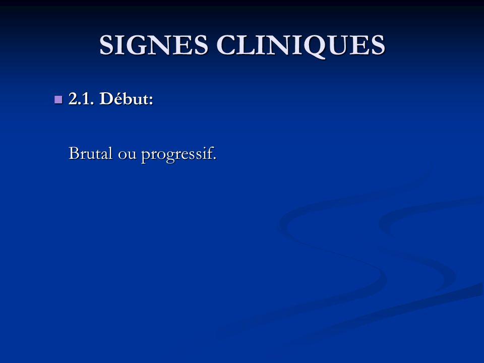SIGNES CLINIQUES 2.1. Début: Brutal ou progressif.