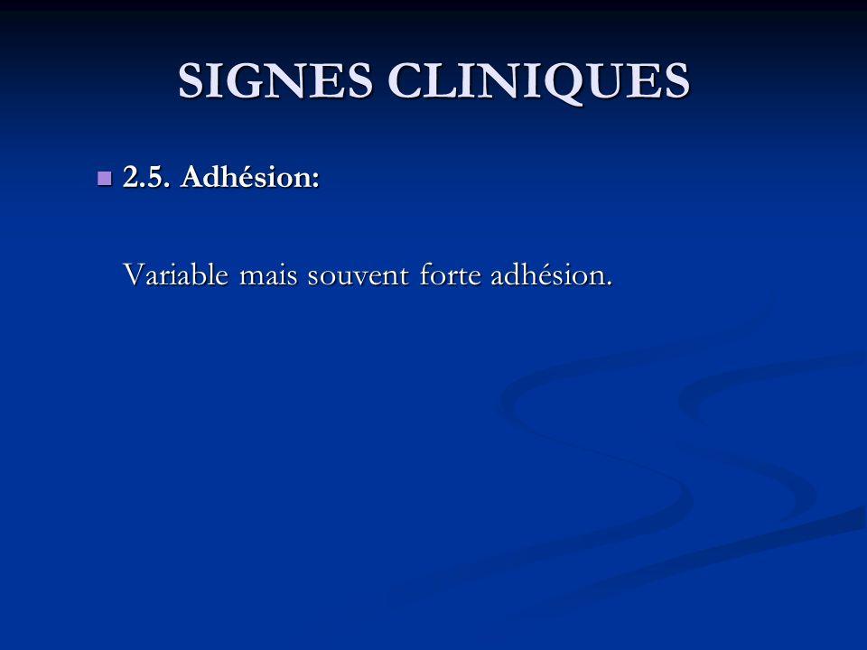 SIGNES CLINIQUES 2.5. Adhésion: Variable mais souvent forte adhésion.