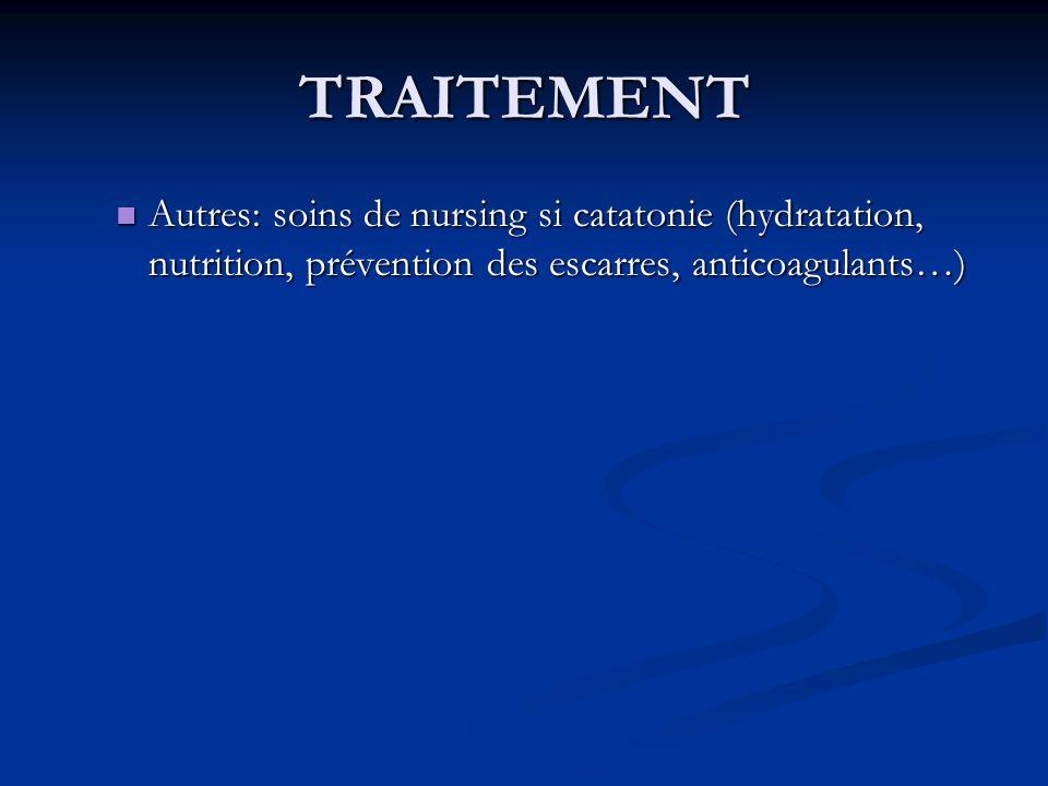 TRAITEMENT Autres: soins de nursing si catatonie (hydratation, nutrition, prévention des escarres, anticoagulants…)