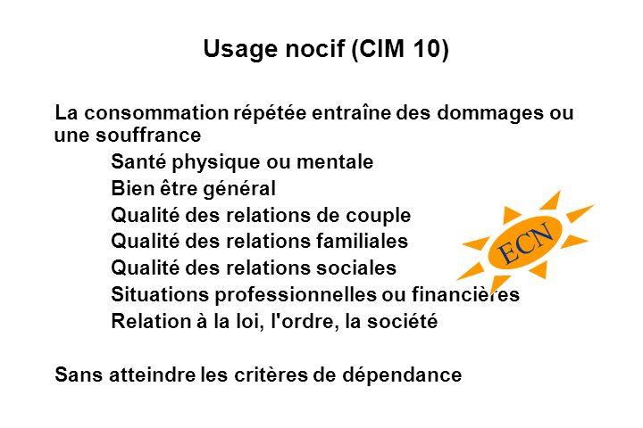 Usage nocif (CIM 10) La consommation répétée entraîne des dommages ou une souffrance. Santé physique ou mentale.