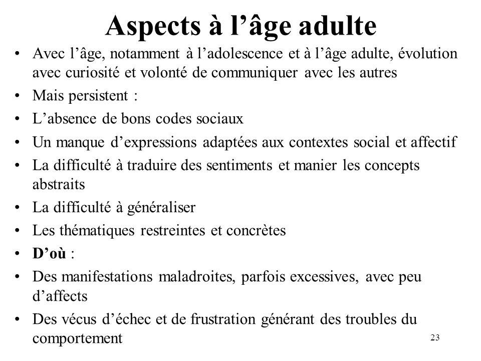 Aspects à l'âge adulte Avec l'âge, notamment à l'adolescence et à l'âge adulte, évolution avec curiosité et volonté de communiquer avec les autres.