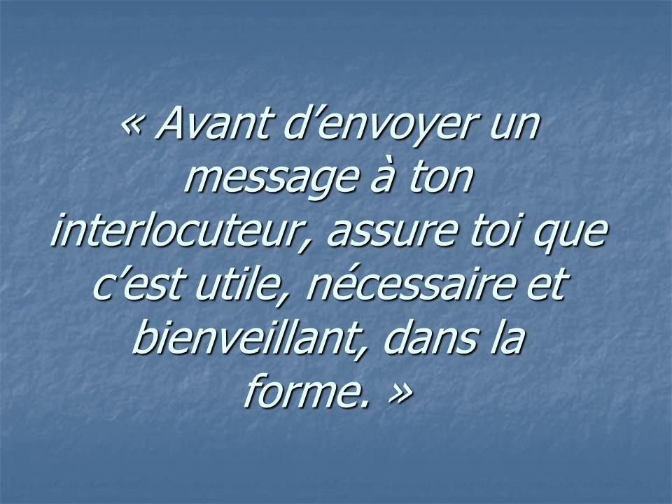 « Avant d'envoyer un message à ton interlocuteur, assure toi que c'est utile, nécessaire et bienveillant, dans la forme. »