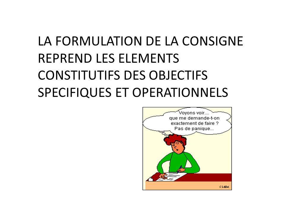 LA FORMULATION DE LA CONSIGNE REPREND LES ELEMENTS CONSTITUTIFS DES OBJECTIFS SPECIFIQUES ET OPERATIONNELS