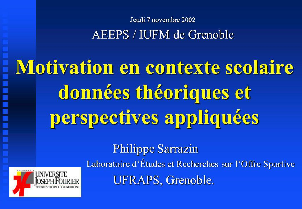 Jeudi 7 novembre 2002 AEEPS / IUFM de Grenoble. Motivation en contexte scolaire données théoriques et perspectives appliquées.