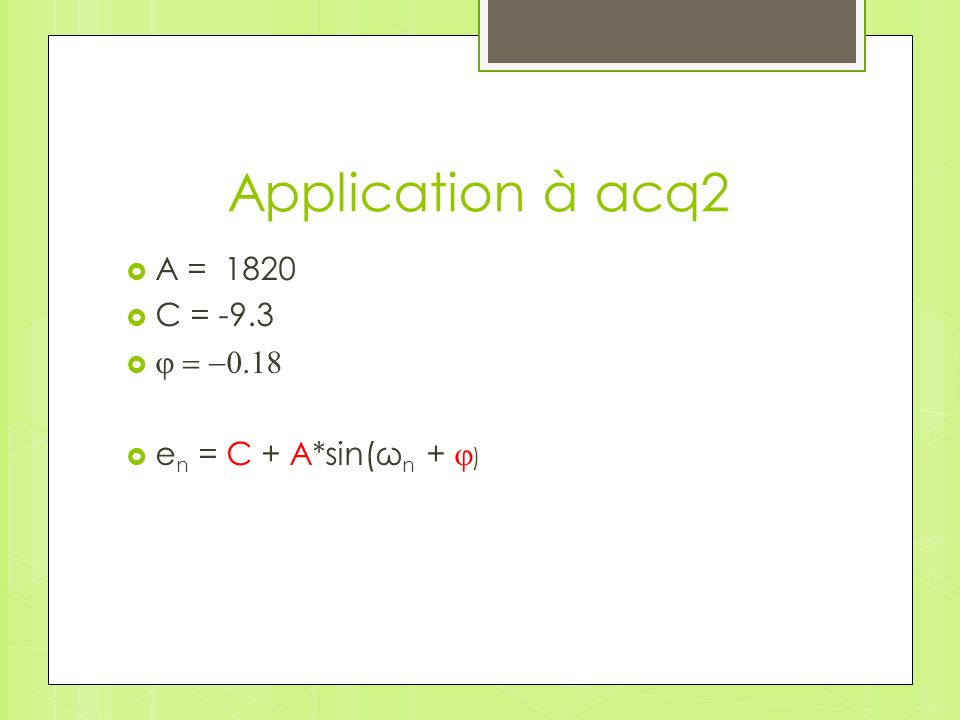 Application à acq2 A = 1820 C = -9.3 j = -0.18 en = C + A*sin(ωn + j)