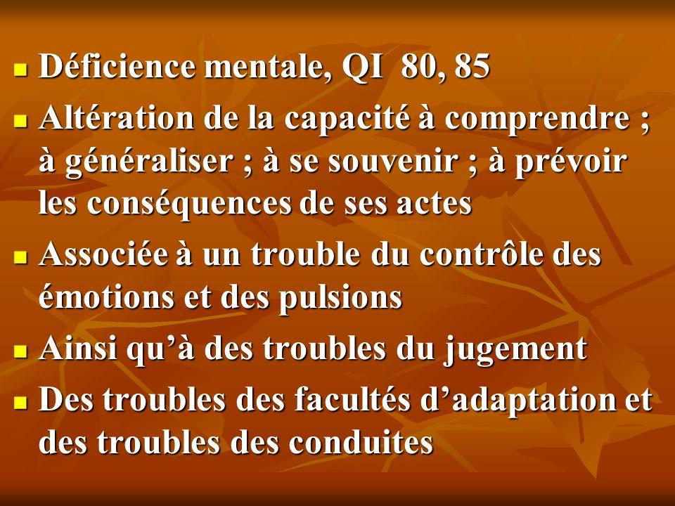 Déficience mentale, QI 80, 85 Altération de la capacité à comprendre ; à généraliser ; à se souvenir ; à prévoir les conséquences de ses actes.