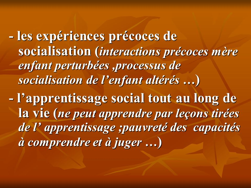 - les expériences précoces de socialisation (interactions précoces mère enfant perturbées ,processus de socialisation de l'enfant altérés …)