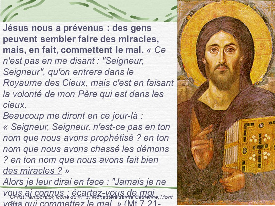 Jésus nous a prévenus : des gens peuvent sembler faire des miracles, mais, en fait, commettent le mal. « Ce n est pas en me disant : Seigneur, Seigneur , qu on entrera dans le Royaume des Cieux, mais c est en faisant la volonté de mon Père qui est dans les cieux.